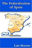 The Federalization of Spain, Luis Moreno, 0714681644
