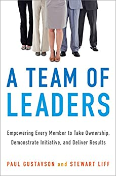 A Team of Leaders: Empowering Every Member to Take Ownership, Demonstrate Initiative, and Deliver Results by [GUSTAVSON, Paul, Liff, Stewart]