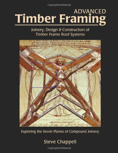 Advanced Timber Framing: Joinery, Design & Construction of Timber Frame Roof Systems [Hardcover] [2012] (Author) Steve Chappell