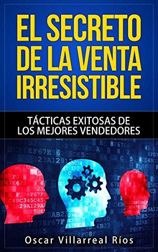 Descargar Libro El Secreto De La Venta Irresistible: Tácticas Exitosas De Los Mejores Vendedores Óscar Villarreal Ríos