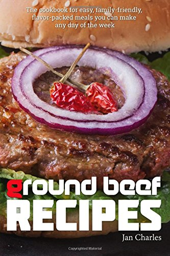 Read Online Ground Beef Recipes: The cookbook for easy, family-friendly, flavor-packed meals you can make any day of the week. PDF