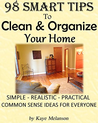 98 SMART TIPS  TO  CLEAN & ORGANIZE YOUR HOME: Simple - Realistic - Practical Common Sense Ideas for Everyone by [Melanson,Kaye]