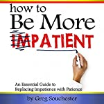 How to Be More Patient: An Essential Guide to Replacing Impatience with Patience | Greg Souchester
