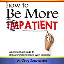 How to Be More Patient: An Essential Guide to Replacing Impatience with Patience Audiobook by Greg Souchester Narrated by Jim D. Johnston