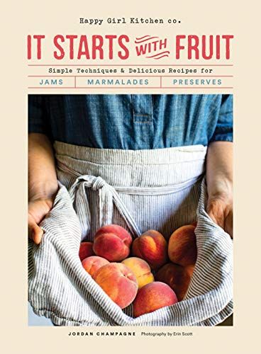 It Starts with Fruit: Simple Techniques and Delicious Recipes for Jams, Marmalades, and Preserves (73 Easy Canning and Preserving Recipes, Beginners Guide to Making Jam) by Jordan Champagne