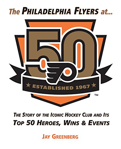Philadelphia Flyers at 50: The Story of the Iconic Hockey Club and its Top 50 Heroes, Wins & Events (Amp Top)