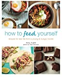 How to Feed Yourself: Recipes for Real Life from a Young & Hungry Foodie