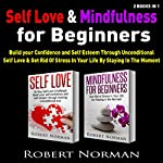 Self Love & Mindfulness for Beginners, 2 Books in 1: Build your Confidence and Self Esteem Through Unconditional Self Love & Get Rid Of Stress in Your Life by Staying in the Moment | Robert Norman