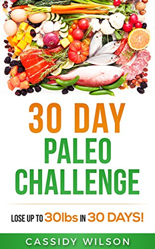 30 Day Paleo Challenge: Lose up to 30 pounds in 30 Days! by Cassidy Wilson