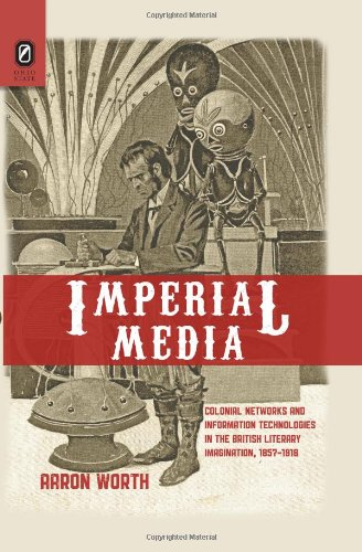 Imperial Media: Colonial Networks and Information Technologies in the British Literary Imagination, 1857–1918