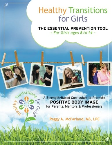 Healthy Transitions for Girls: ~The Essential Prevention Tool for Girls Ages 8 to 14~  A Strength-Based Curriculum to Promote Positive Body Image for Parents, Mentors, & Professionals