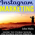 Instagram Marketing: How to Turn Your Pictures into Profit | John Walis