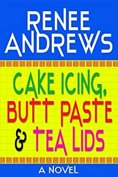 Cake Icing, Butt Budder and Tea Lids (A Romantic Comedy) by [Andrews, Renee]