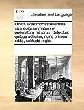 Lusus Westmonasterienses, Sive Epigrammatum et Poëmatum Minorum Delectus; Quibus Adjicitur, Nunc Primùm Edita, Solitudo Regia, See Notes Multiple Contributors, 1170321666