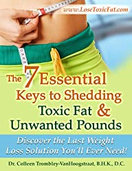The 7 Essential Keys to Shedding Toxic Fat and Unwanted Pounds