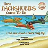 How Dachshunds Came to Be: A Tall Tale About a Short Long Dog (Volume 1)