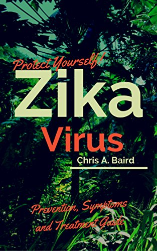 Protect Yourself!: Zika Virus Prevention, Symptoms and Treatment Guide by [Baird, Chris A.]