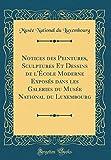 Notices Des Peintures, Sculptures Et Dessins de lÉcole Moderne Exposés Dans Les Galeries Du Musée National Du Luxembourg (Classic Reprint) (French Edition)
