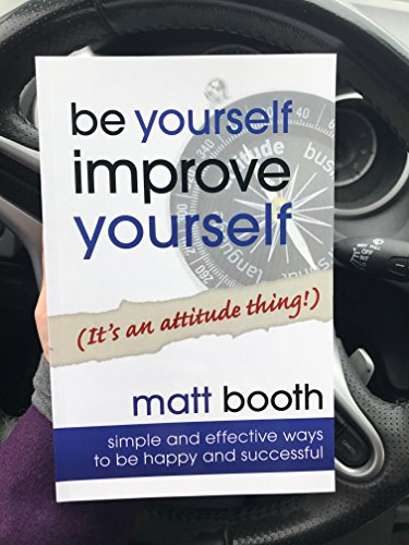 Matt Booth - Be Yourself Improve Yourself (It's an Attitude Thing!)