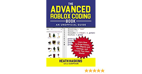 The Advanced Roblox Coding Book: An Unofficial Guide: Learn How to Script  Games, Code Objects and Settings, and Create Your Own World! (Unofficial