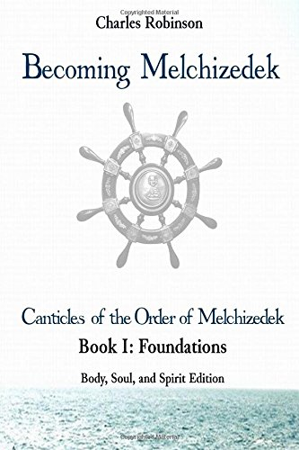 Download Becoming Melchizedek: The Eternal Priesthood and Your Journey: Foundations, Body, Soul, and Spirit Edition (The Canticles of the Order of Melchizedek) (Volume 6) ebook