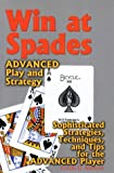 Win at Spades: Advanced Play and Strategy: Sophisticated Strategies, Techniques, and Tips for the Advanced Player