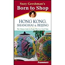 Suzy Gershman's Born to Shop Hong Kong, Shanghai & Beijing: The Ultimate Guide for Travelers Who Love to Shop