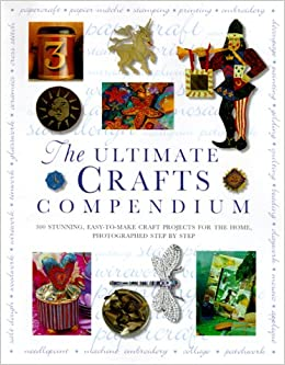 Book Ultimate Crafts Compendium: 300 Stunning, Easy-to-Make Craft Projects for the Home, Photographed Step-by-Step