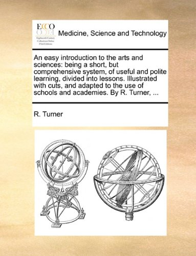 Download An easy introduction to the arts and sciences: being a short, but comprehensive system, of useful and polite learning, divided into lessons. ... of schools and academies. By R. Turner, ... pdf
