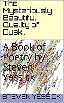 The Mysteriously Beautiful Quality of Dusk..: A Book of Poetry by Steven Yessick by [Yessick, Steven]