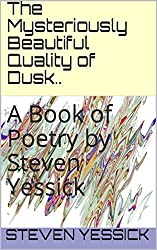 The Mysteriously Beautiful Quality of Dusk..: A Book of Poetry by Steven Yessick