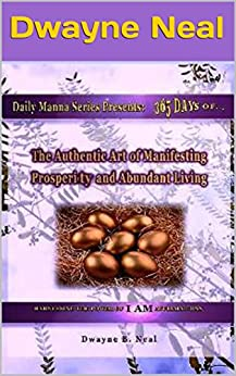The Authentic Art of Manifesting: Prosperity and Abundant Living (Daily Manna Series Book 6) by [Neal, Dwayne]