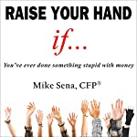 Raise Your Hand If...: You've Ever Done Something Stupid with Money | Mike Sena CFP(r)