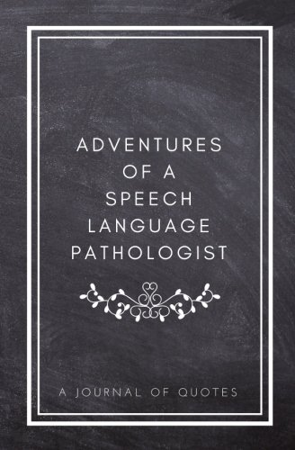 Adventures of A Speech Language Pathologist: A Journal of Quotes: Prompted Quote Journal (5.25inx8in) Speech Language Pathology Gift for Men or Women, ... QUOTE BOOK FOR SPEECH LANGUAGE PATHOLOGISTS