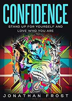 Confidence: Stand Up for Yourself and Love Who You Are ( Building Self Esteem, High Self Assurance, Self Respect and Healing Your Emotional Scars by [Frost, Jonathan]