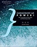 GarageBand '08 Power!: The Comprehensive Recording and Podcasting Guide