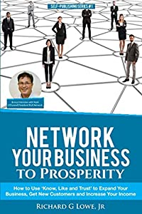 Network Your Business to Prosperity: How to Use 'Know, Like and Trust' to Expand Your Business, Get New Customers and Increase Your Income (Business Professional) (Volume 8)