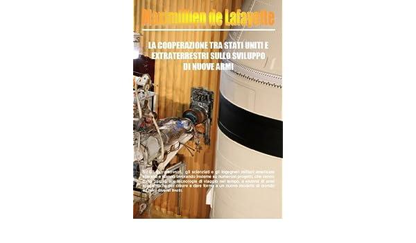 La Cooperazione tra Stati Uniti e Extraterrestri sullo Sviluppo di Nuove Armi (Italian Edition) - Kindle edition by Maximillien De Lafayette.
