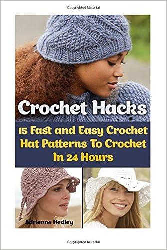 Crochet Hacks  15 Fast and Easy Crochet Hat Patterns To Crochet In 24  Hours  (Crochet Hats) Paperback – March 25 6dc18248340