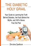 img - for DIABETES: The Diabetic Holy Grail: Your Guide to Learning the Truth Behind Diabetes, the Facts Behind the Myths and 100% Stress Free Diet Plan ... living,blood sugar solution) (Volume 1) book / textbook / text book
