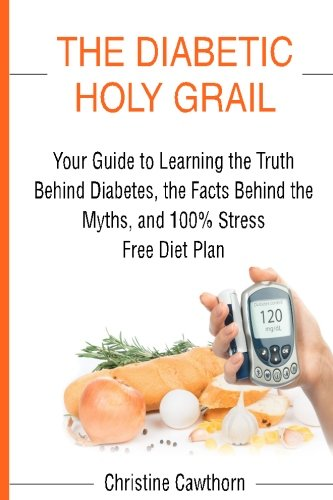 Diabetes  The Diabetic Holy Grail  Your Guide To Learning The Truth Behind Diabetes  The Facts Behind The Myths And 100  Stress Free Diet Plan     Living Blood Sugar Solution   Volume 1