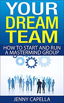 Your Dream Team: How to Start and Run a Mastermind Group by [Capella, Jenny]