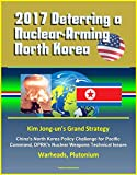 2017 Deterring a Nuclear-Arming North Korea: Kim Jong-un's Grand Strategy, China's North Korea Policy Challenge for Pacific Command, DPRK's Nuclear Weapons Technical Issues, Warheads, Plutonium