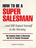 How to Be a Super Salesman... And Still Respect Yourself in the Morning, Harry Frisch, 0966193105