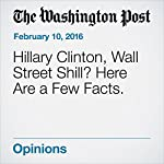 Hillary Clinton, Wall Street Shill? Here Are a Few Facts. | Greg Sargent