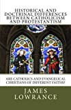Historical and Doctrinal Differences Between Catholicism and Protestantism, James Lowrance, 1466330570