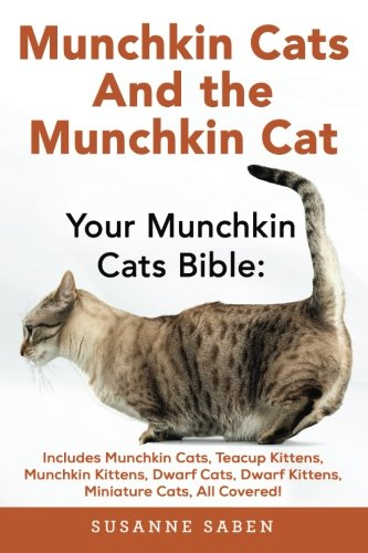 Munchkin Cats And the Munchkin Cat: Your Munchkin Cats Bible: Includes Munchkin Cats, Teacup Kittens, Munchkin Kittens, Dwarf Cats, Dwarf Kittens, And Miniature Cats, All Covered!