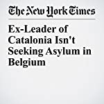 Ex-Leader of Catalonia Isn't Seeking Asylum in Belgium | Raphael Minder
