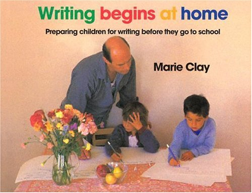 Writing Begins At Home: Preparing Children for Writing Before They go to School Marie Clay