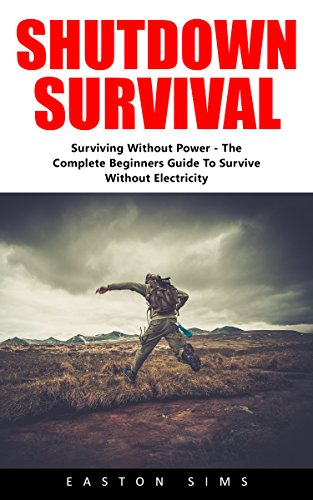 Shutdown Srurvival: Surviving Without Power - The Complete Beginners Guide to Survive Without Electricity! by [Sims, Easton]